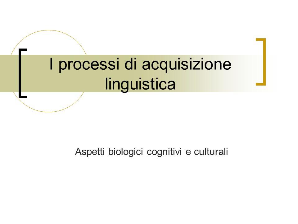 I processi di acquisizione linguistica Aspetti biologici cognitivi e culturali
