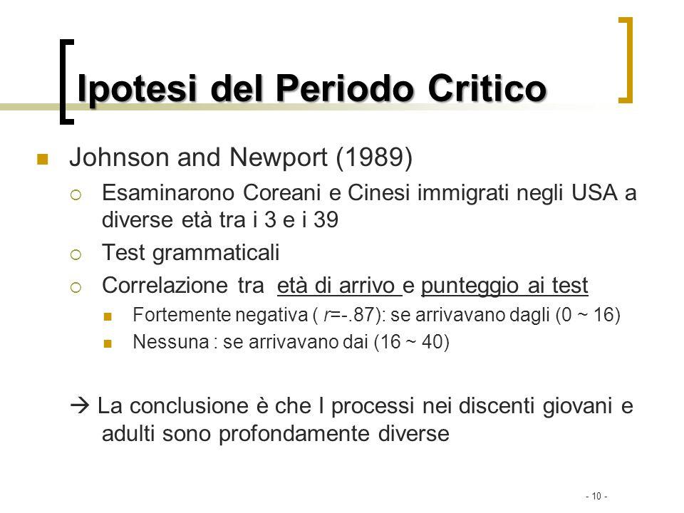 - 10 - Ipotesi del Periodo Critico Johnson and Newport (1989) Esaminarono Coreani e Cinesi immigrati negli USA a diverse età tra i 3 e i 39 Test gramm