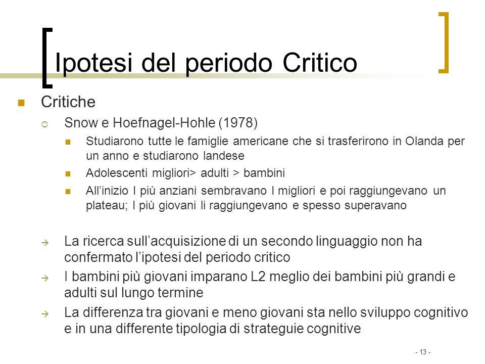 - 13 - Ipotesi del periodo Critico Critiche Snow e Hoefnagel-Hohle (1978) Studiarono tutte le famiglie americane che si trasferirono in Olanda per un