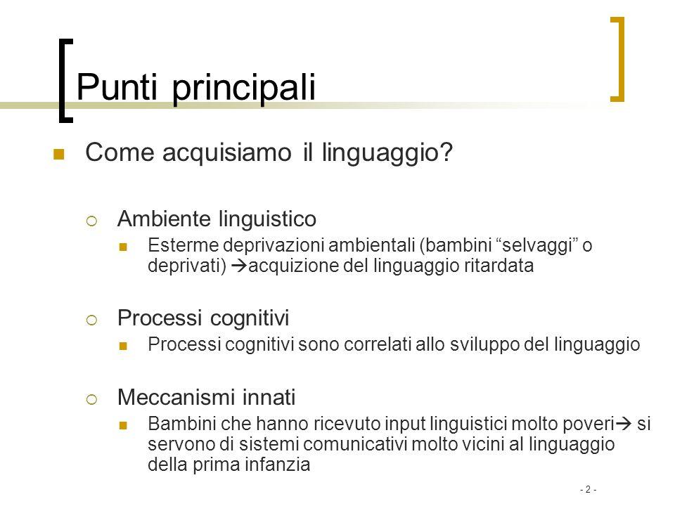 - 2 - Punti principali Come acquisiamo il linguaggio? Ambiente linguistico Esterme deprivazioni ambientali (bambini selvaggi o deprivati) acquizione d