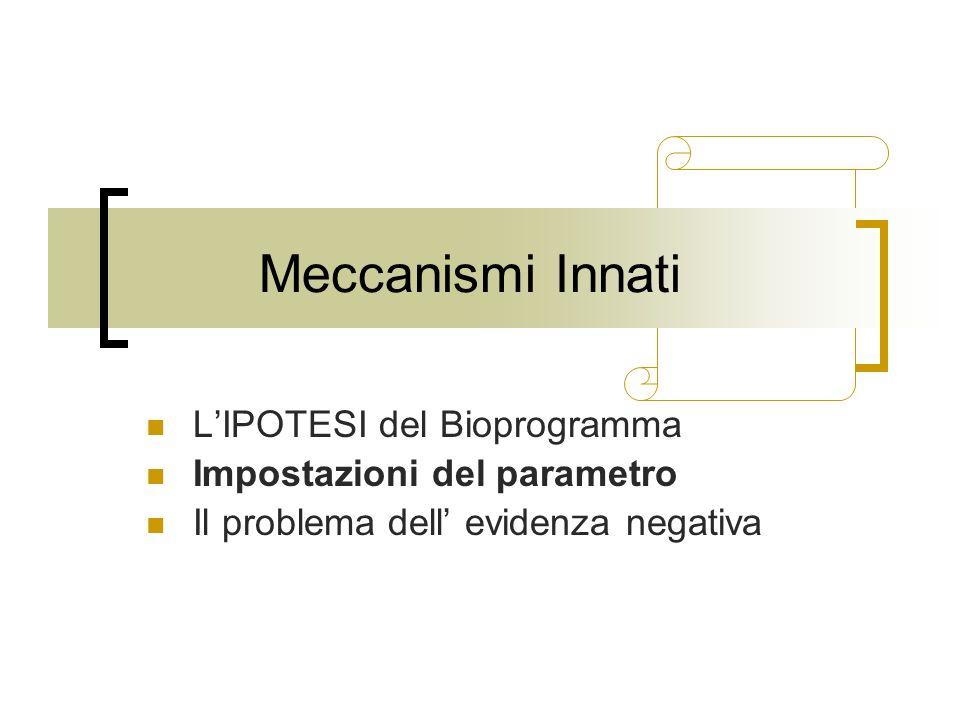 Meccanismi Innati LIPOTESI del Bioprogramma Impostazioni del parametro Il problema dell evidenza negativa