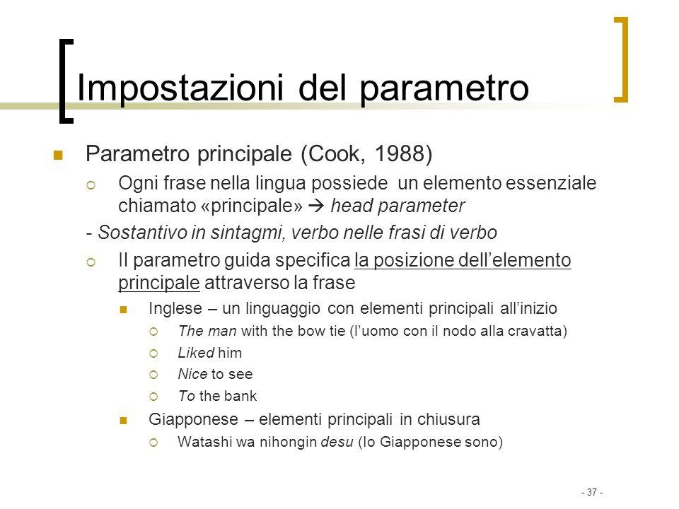 - 37 - Impostazioni del parametro Parametro principale (Cook, 1988) Ogni frase nella lingua possiede un elemento essenziale chiamato «principale» head