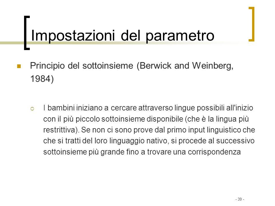 - 39 - Impostazioni del parametro Principio del sottoinsieme (Berwick and Weinberg, 1984) I bambini iniziano a cercare attraverso lingue possibili all