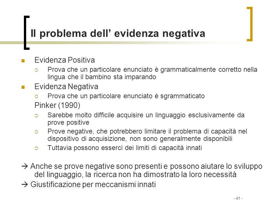 - 41 - Il problema dell evidenza negativa Evidenza Positiva Prova che un particolare enunciato è grammaticalmente corretto nella lingua che il bambino