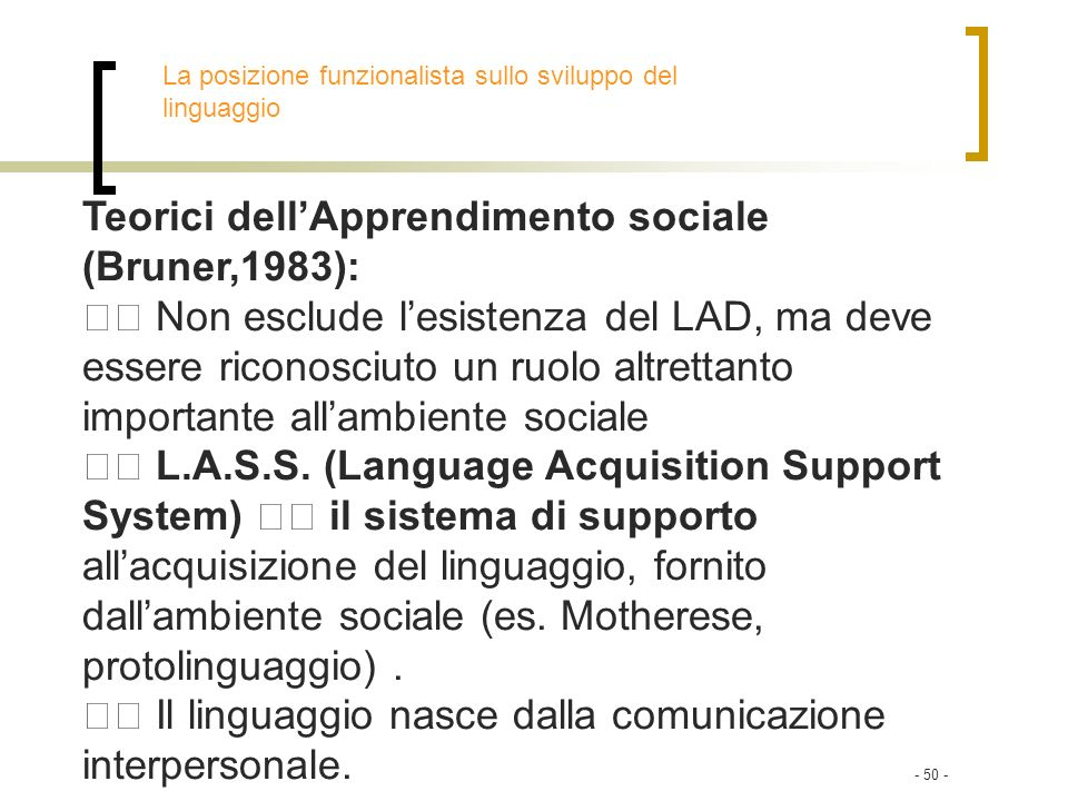 - 50 - Teorici dellApprendimento sociale (Bruner,1983): Non esclude lesistenza del LAD, ma deve essere riconosciuto un ruolo altrettanto importante al