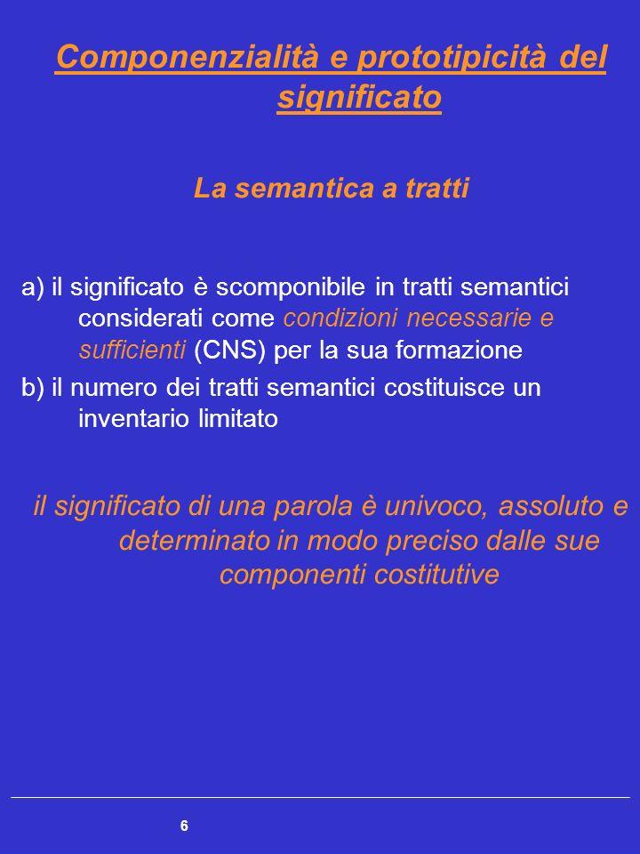 6 Componenzialità e prototipicità del significato La semantica a tratti a) il significato è scomponibile in tratti semantici considerati come condizio