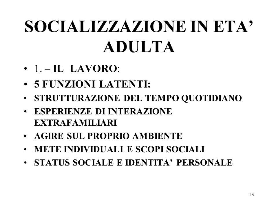 19 SOCIALIZZAZIONE IN ETA ADULTA 1. – IL LAVORO: 5 FUNZIONI LATENTI: STRUTTURAZIONE DEL TEMPO QUOTIDIANO ESPERIENZE DI INTERAZIONE EXTRAFAMILIARI AGIR