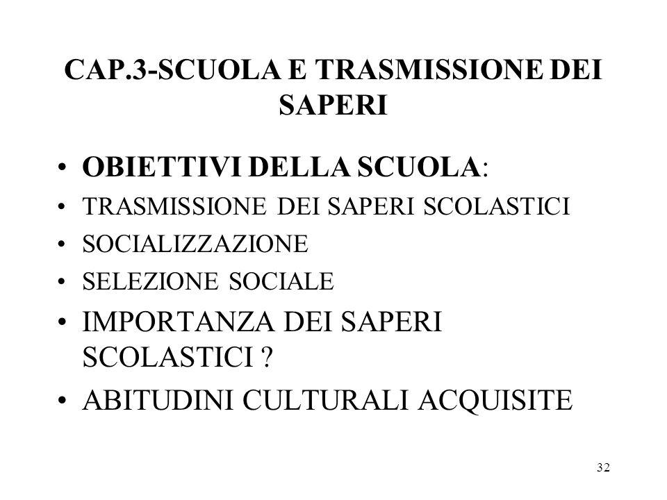 32 CAP.3-SCUOLA E TRASMISSIONE DEI SAPERI OBIETTIVI DELLA SCUOLA: TRASMISSIONE DEI SAPERI SCOLASTICI SOCIALIZZAZIONE SELEZIONE SOCIALE IMPORTANZA DEI
