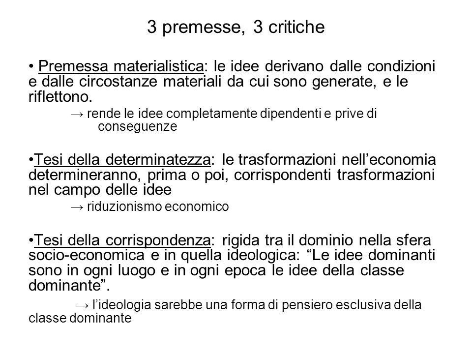 3 premesse, 3 critiche Premessa materialistica: le idee derivano dalle condizioni e dalle circostanze materiali da cui sono generate, e le riflettono.