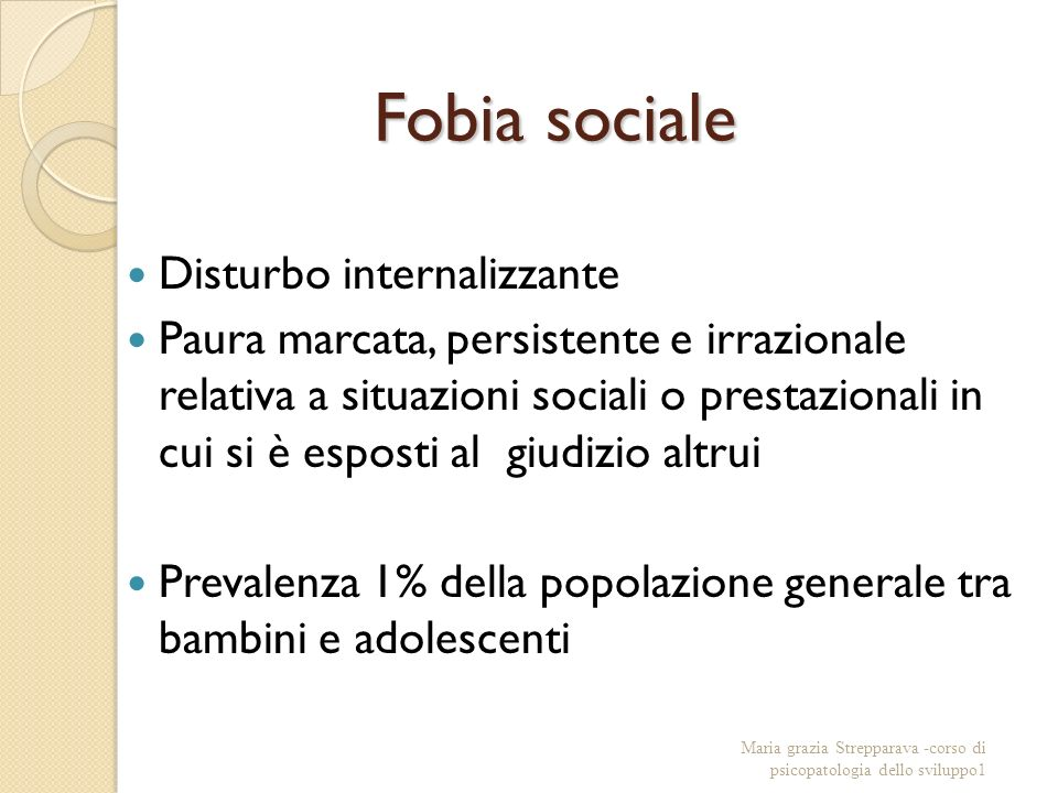 Fobia sociale Disturbo internalizzante Paura marcata, persistente e irrazionale relativa a situazioni sociali o prestazionali in cui si è esposti al g