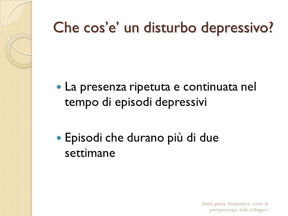 Che cose un disturbo depressivo? La presenza ripetuta e continuata nel tempo di episodi depressivi Episodi che durano più di due settimane Maria grazi