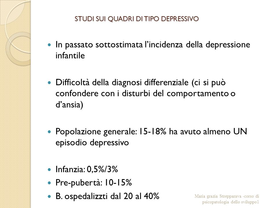 STUDI SUI QUADRI DI TIPO DEPRESSIVO In passato sottostimata lincidenza della depressione infantile Difficoltà della diagnosi differenziale (ci si può