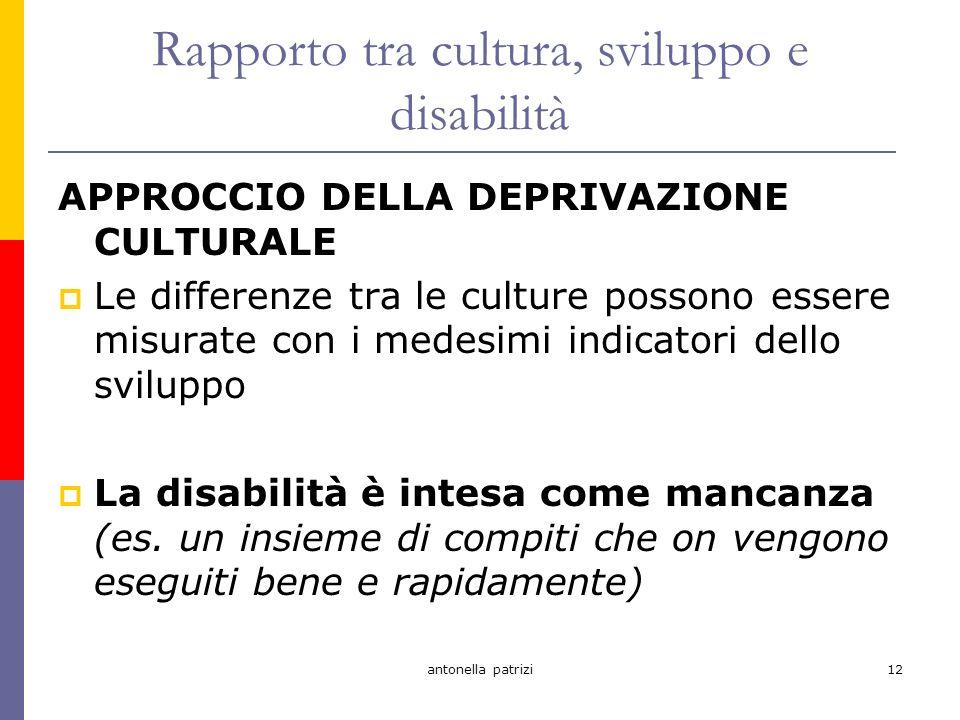antonella patrizi12 Rapporto tra cultura, sviluppo e disabilità APPROCCIO DELLA DEPRIVAZIONE CULTURALE Le differenze tra le culture possono essere misurate con i medesimi indicatori dello sviluppo La disabilità è intesa come mancanza (es.