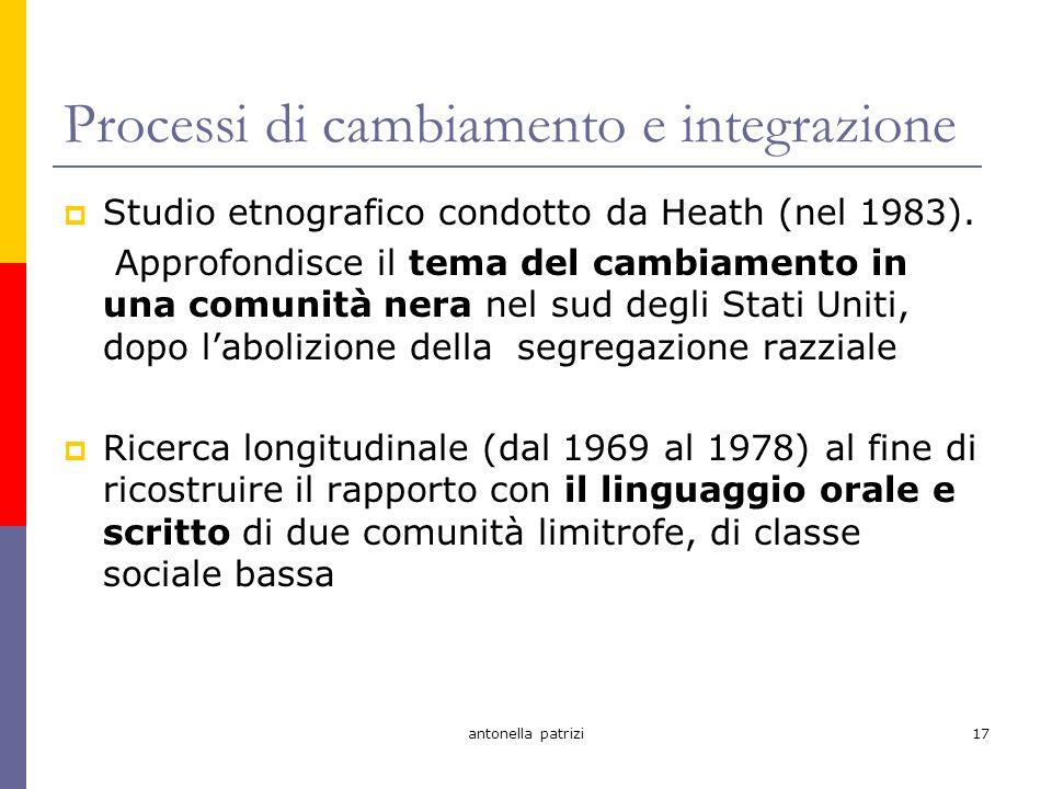 antonella patrizi17 Processi di cambiamento e integrazione Studio etnografico condotto da Heath (nel 1983).