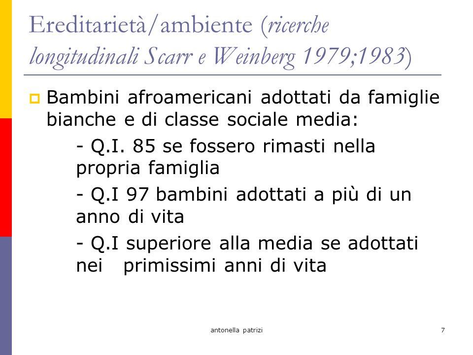 antonella patrizi7 Ereditarietà/ambiente (ricerche longitudinali Scarr e Weinberg 1979;1983) Bambini afroamericani adottati da famiglie bianche e di classe sociale media: - Q.I.