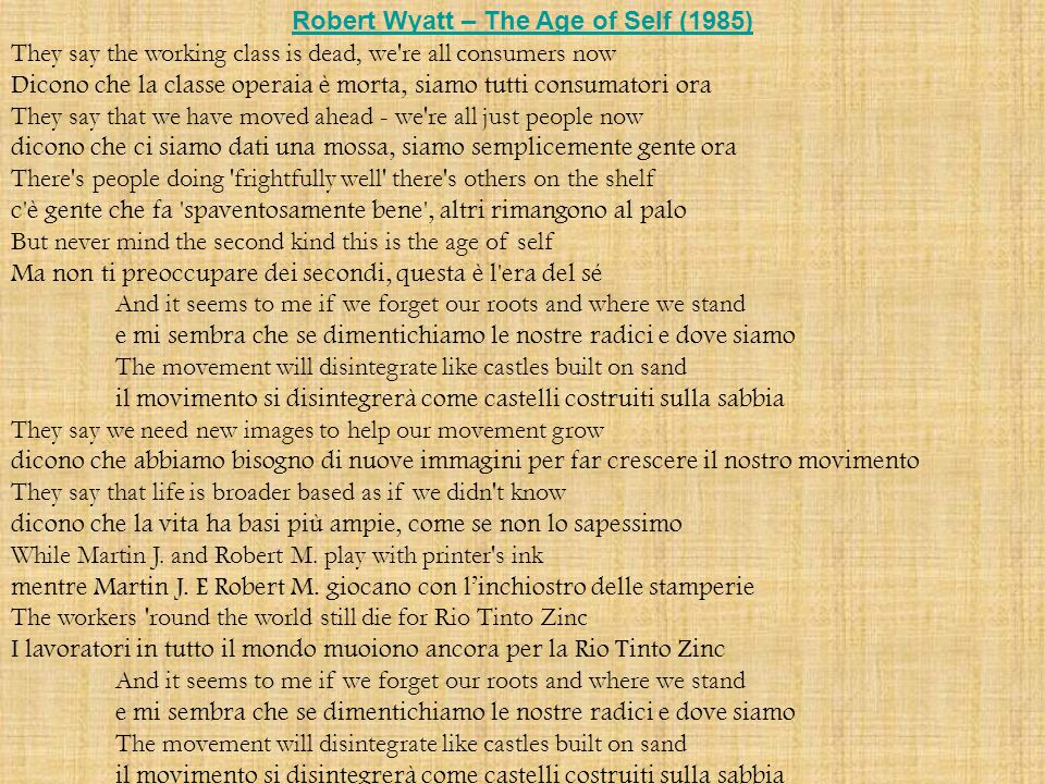 Robert Wyatt – The Age of Self (1985) They say the working class is dead, we re all consumers now Dicono che la classe operaia è morta, siamo tutti consumatori ora They say that we have moved ahead - we re all just people now dicono che ci siamo dati una mossa, siamo semplicemente gente ora There s people doing frightfully well there s others on the shelf c è gente che fa spaventosamente bene , altri rimangono al palo But never mind the second kind this is the age of self Ma non ti preoccupare dei secondi, questa è l era del sé And it seems to me if we forget our roots and where we stand e mi sembra che se dimentichiamo le nostre radici e dove siamo The movement will disintegrate like castles built on sand il movimento si disintegrerà come castelli costruiti sulla sabbia They say we need new images to help our movement grow dicono che abbiamo bisogno di nuove immagini per far crescere il nostro movimento They say that life is broader based as if we didn t know dicono che la vita ha basi più ampie, come se non lo sapessimo While Martin J.