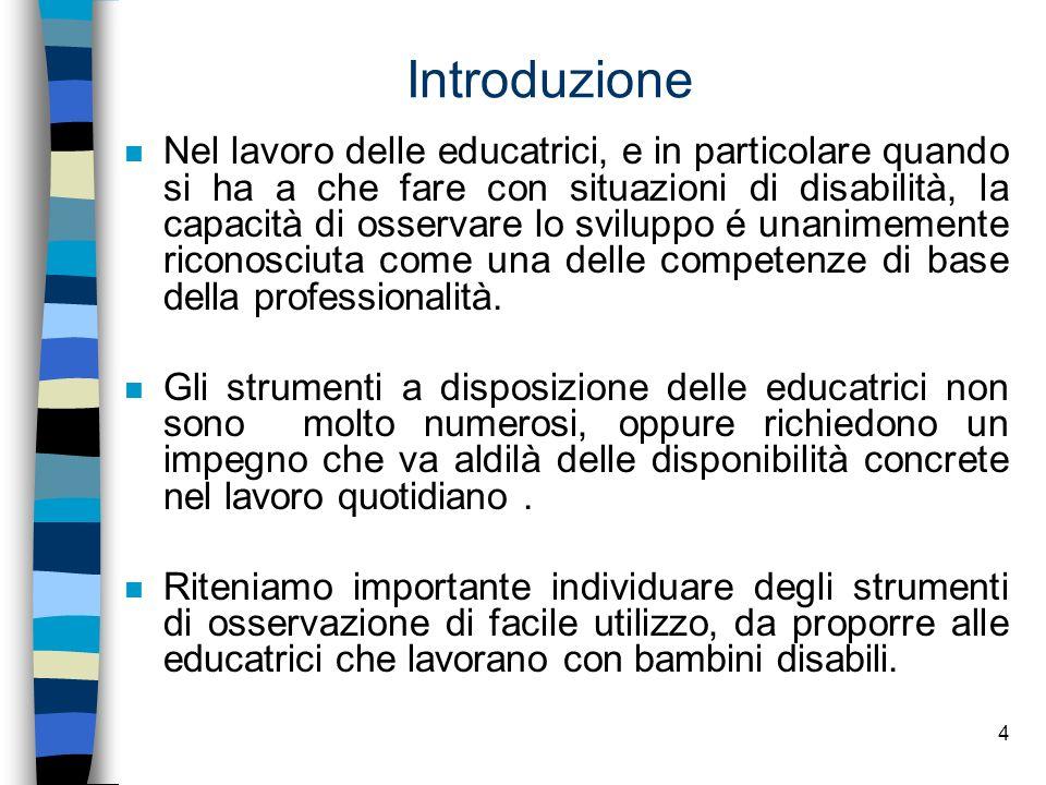 4 Introduzione n Nel lavoro delle educatrici, e in particolare quando si ha a che fare con situazioni di disabilità, la capacità di osservare lo svilu