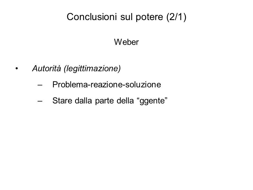 Conclusioni sul potere (2/1) Weber Autorità (legittimazione) –Problema-reazione-soluzione –Stare dalla parte della ggente