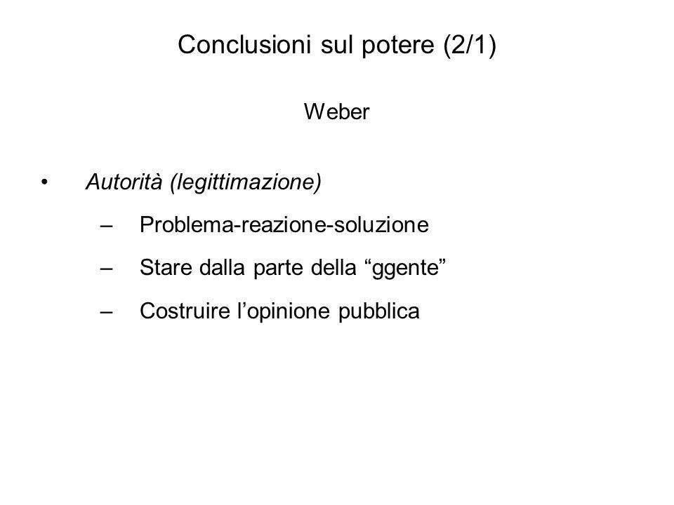Conclusioni sul potere (2/1) Weber Autorità (legittimazione) –Problema-reazione-soluzione –Stare dalla parte della ggente –Costruire lopinione pubblic