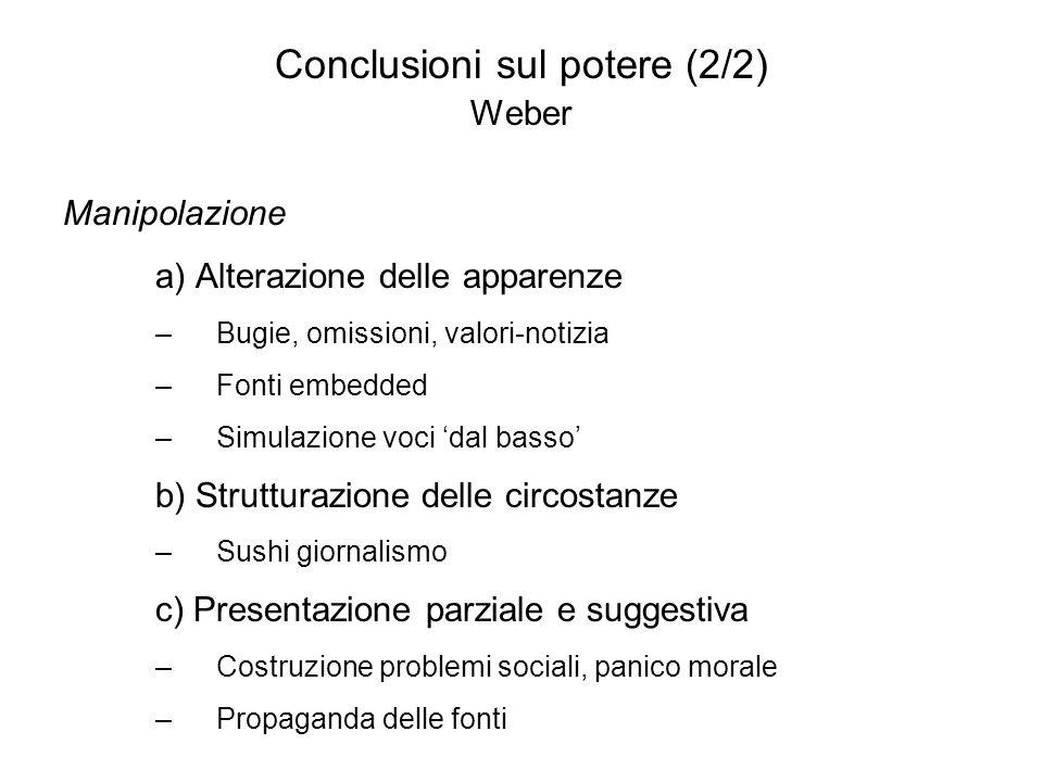 Conclusioni sul potere (2/2) Weber Manipolazione a) Alterazione delle apparenze –Bugie, omissioni, valori-notizia –Fonti embedded –Simulazione voci da