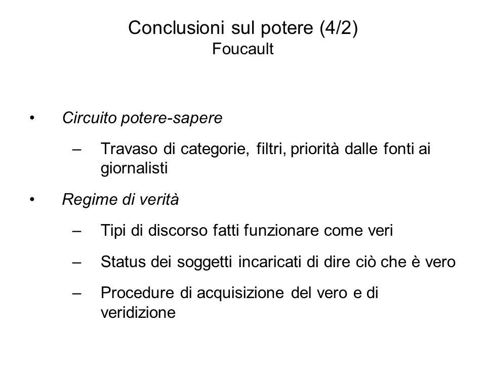 Conclusioni sul potere (4/2) Foucault Circuito potere-sapere –Travaso di categorie, filtri, priorità dalle fonti ai giornalisti Regime di verità –Tipi