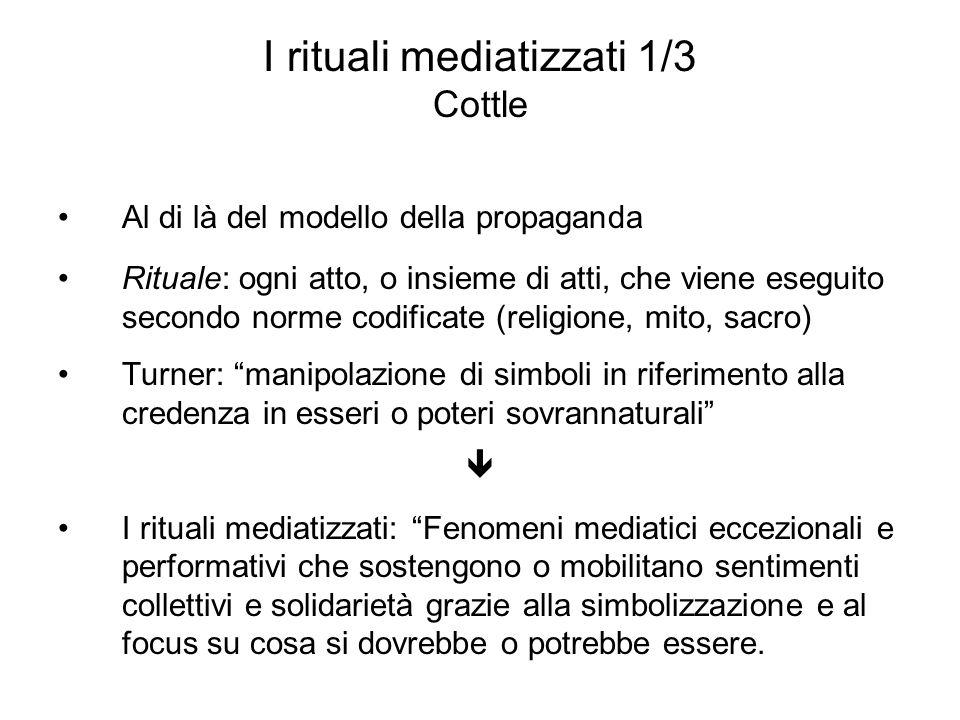 I rituali mediatizzati 1/3 Cottle Al di là del modello della propaganda Rituale: ogni atto, o insieme di atti, che viene eseguito secondo norme codifi