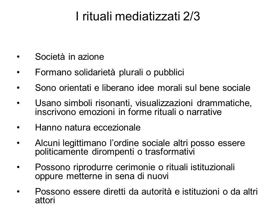 I rituali mediatizzati 2/3 Società in azione Formano solidarietà plurali o pubblici Sono orientati e liberano idee morali sul bene sociale Usano simbo