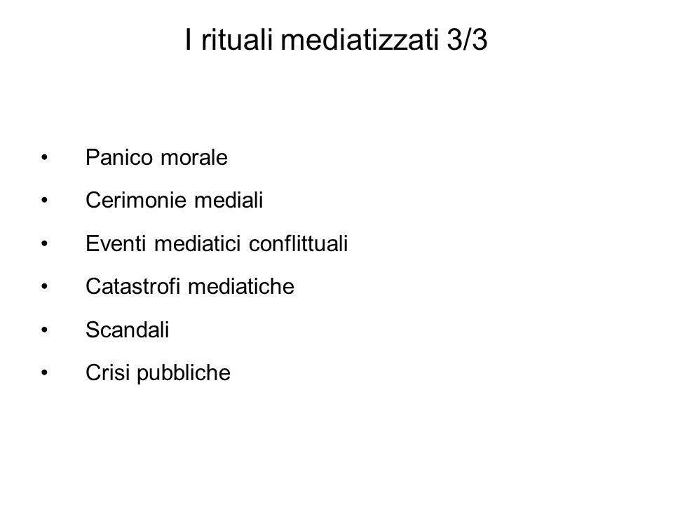 I rituali mediatizzati 3/3 Panico morale Cerimonie mediali Eventi mediatici conflittuali Catastrofi mediatiche Scandali Crisi pubbliche