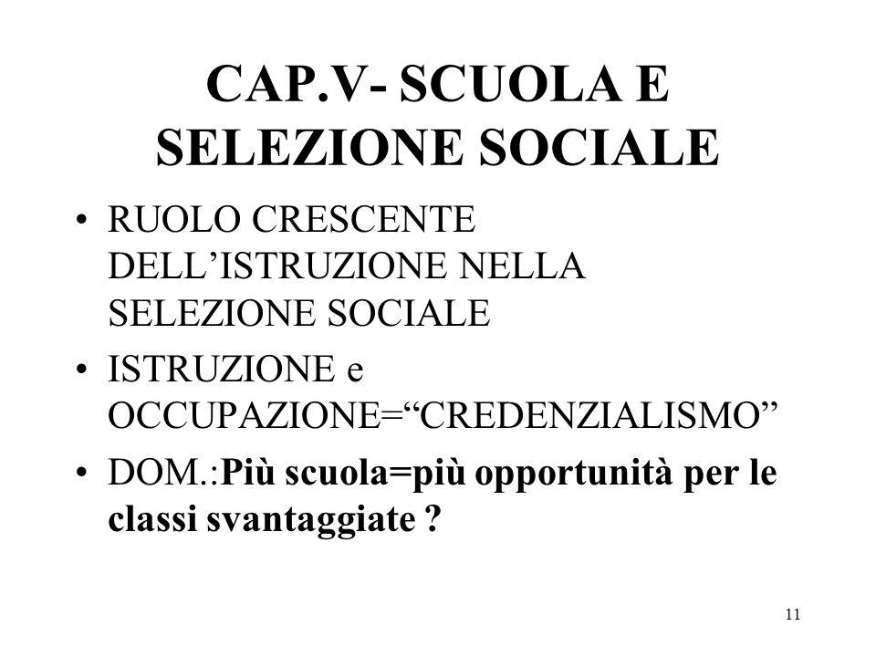 11 CAP.V- SCUOLA E SELEZIONE SOCIALE RUOLO CRESCENTE DELLISTRUZIONE NELLA SELEZIONE SOCIALE ISTRUZIONE e OCCUPAZIONE=CREDENZIALISMO DOM.:Più scuola=più opportunità per le classi svantaggiate ?