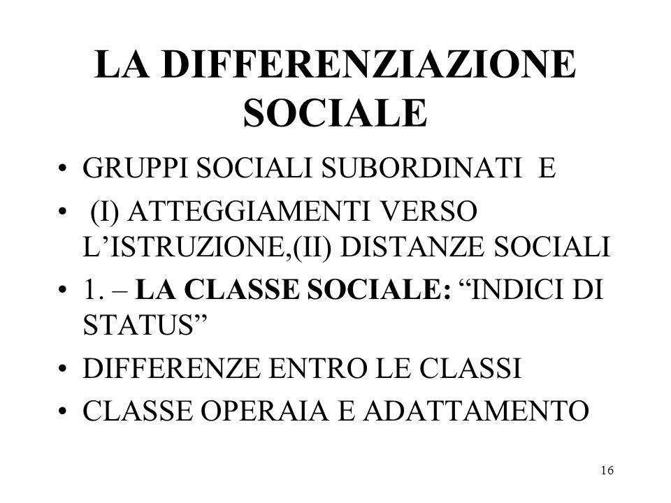 16 LA DIFFERENZIAZIONE SOCIALE GRUPPI SOCIALI SUBORDINATI E (I) ATTEGGIAMENTI VERSO LISTRUZIONE,(II) DISTANZE SOCIALI 1. – LA CLASSE SOCIALE: INDICI D