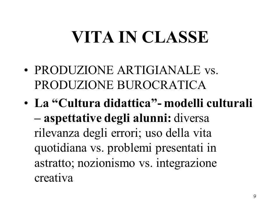 9 VITA IN CLASSE PRODUZIONE ARTIGIANALE vs. PRODUZIONE BUROCRATICA La Cultura didattica- modelli culturali – aspettative degli alunni: diversa rilevan