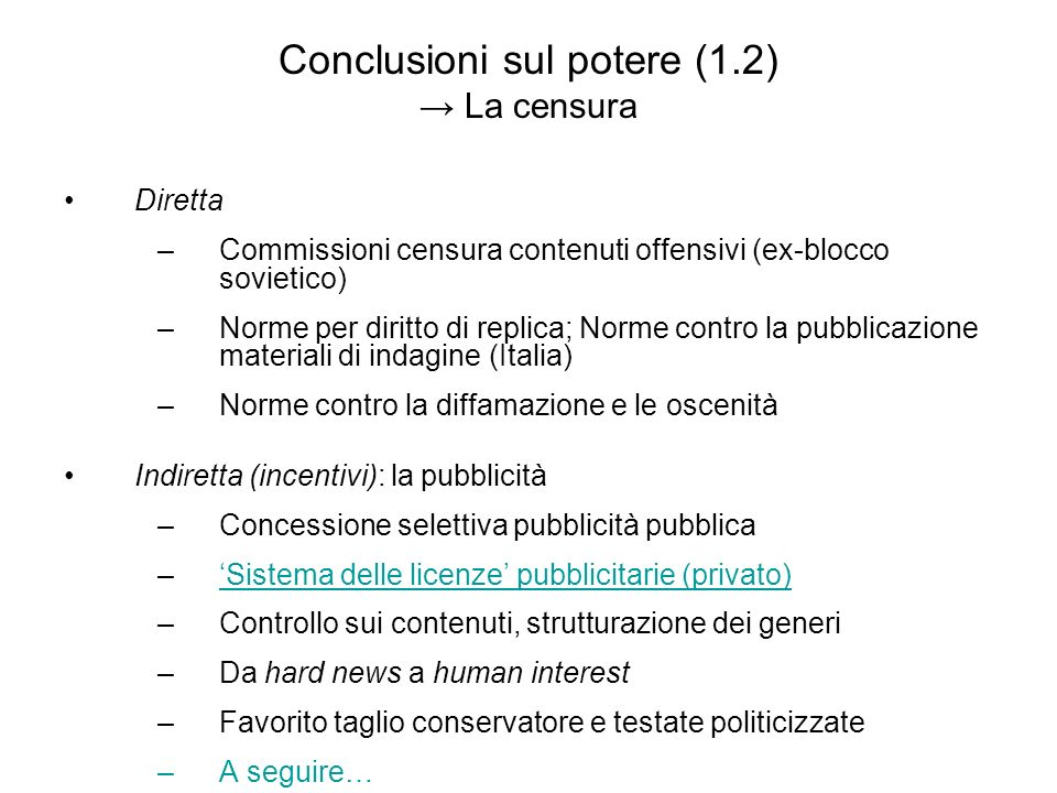 Conclusioni sul potere (1.2) La censura Diretta –C–Commissioni censura contenuti offensivi (ex-blocco sovietico) –N–Norme per diritto di replica; Norme contro la pubblicazione materiali di indagine (Italia) –N–Norme contro la diffamazione e le oscenità Indiretta (incentivi): la pubblicità –C–Concessione selettiva pubblicità pubblica –Sistema delle licenze pubblicitarie (privato) –C–Controllo sui contenuti, strutturazione dei generi –D–Da hard news a human interest –F–Favorito taglio conservatore e testate politicizzate –A–A seguire…