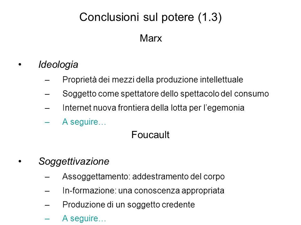 Conclusioni sul potere (1.3) Marx Ideologia –P–Proprietà dei mezzi della produzione intellettuale –S–Soggetto come spettatore dello spettacolo del consumo –I–Internet nuova frontiera della lotta per l egemonia –A–A seguire… Foucault Soggettivazione –A–Assoggettamento: addestramento del corpo –I–In-formazione: una conoscenza appropriata –P–Produzione di un soggetto credente –A–A seguire…
