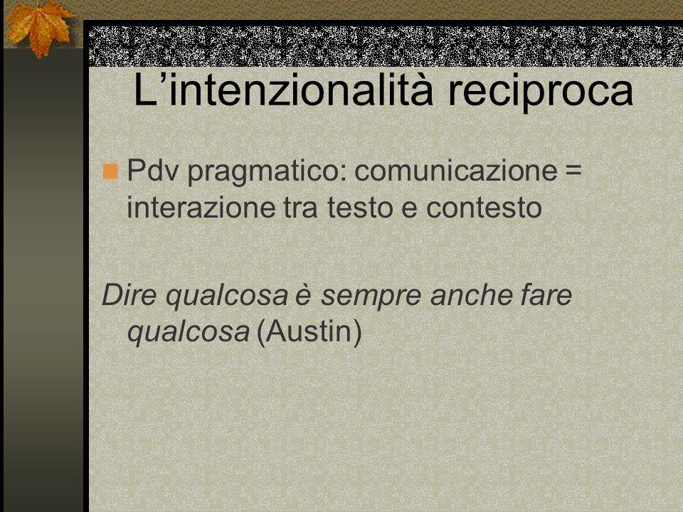 Lintenzionalità reciproca Pdv pragmatico: comunicazione = interazione tra testo e contesto Dire qualcosa è sempre anche fare qualcosa (Austin)