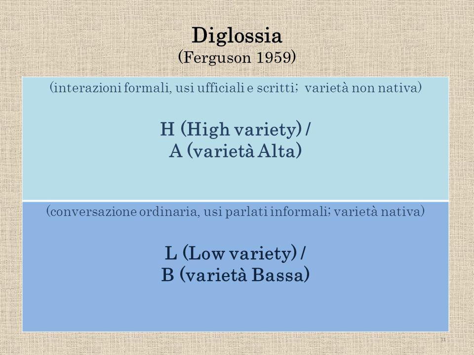 Diglossia (Ferguson 1959) (interazioni formali, usi ufficiali e scritti; varietà non nativa) H (High variety) / A (varietà Alta) (conversazione ordina