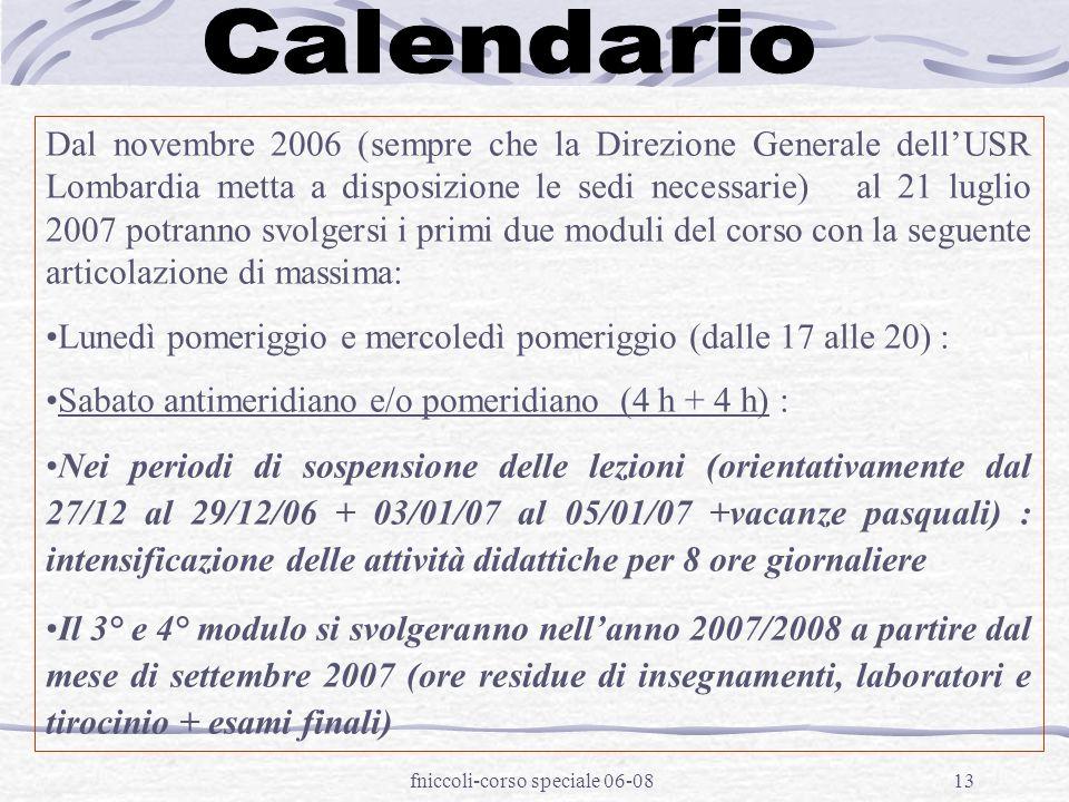 fniccoli-corso speciale 06-0813 Dal novembre 2006 (sempre che la Direzione Generale dellUSR Lombardia metta a disposizione le sedi necessarie) al 21 luglio 2007 potranno svolgersi i primi due moduli del corso con la seguente articolazione di massima: Lunedì pomeriggio e mercoledì pomeriggio (dalle 17 alle 20) : Sabato antimeridiano e/o pomeridiano (4 h + 4 h) : Nei periodi di sospensione delle lezioni (orientativamente dal 27/12 al 29/12/06 + 03/01/07 al 05/01/07 +vacanze pasquali) : intensificazione delle attività didattiche per 8 ore giornaliere Il 3° e 4° modulo si svolgeranno nellanno 2007/2008 a partire dal mese di settembre 2007 (ore residue di insegnamenti, laboratori e tirocinio + esami finali)
