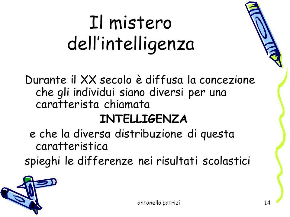 antonella patrizi14 Il mistero dellintelligenza Durante il XX secolo è diffusa la concezione che gli individui siano diversi per una caratterista chia