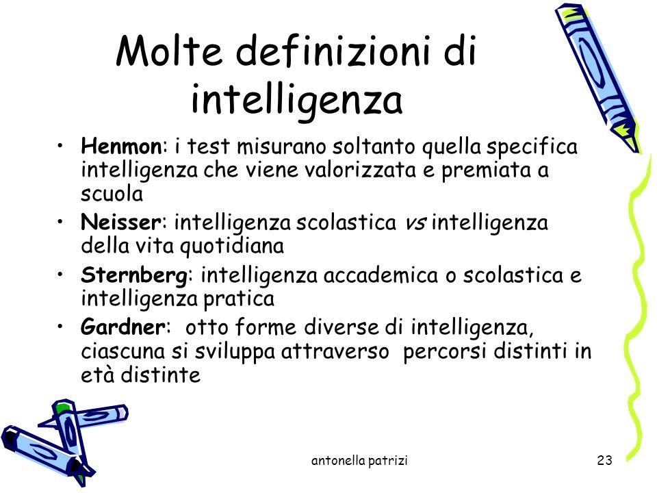 antonella patrizi23 Molte definizioni di intelligenza Henmon: i test misurano soltanto quella specifica intelligenza che viene valorizzata e premiata