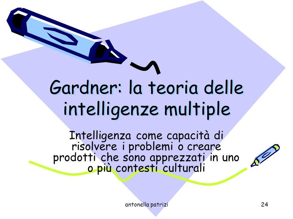 antonella patrizi24 Gardner: la teoria delle intelligenze multiple Intelligenza come capacità di risolvere i problemi o creare prodotti che sono appre