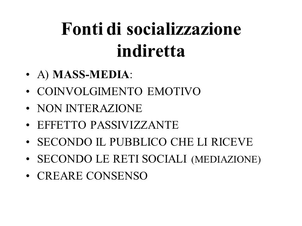Fonti di socializzazione indiretta A) MASS-MEDIA: COINVOLGIMENTO EMOTIVO NON INTERAZIONE EFFETTO PASSIVIZZANTE SECONDO IL PUBBLICO CHE LI RICEVE SECONDO LE RETI SOCIALI (MEDIAZIONE) CREARE CONSENSO
