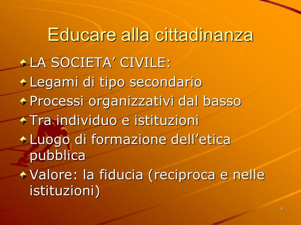 2 Educare alla cittadinanza LA SOCIETA CIVILE: Legami di tipo secondario Processi organizzativi dal basso Tra individuo e istituzioni Luogo di formazi