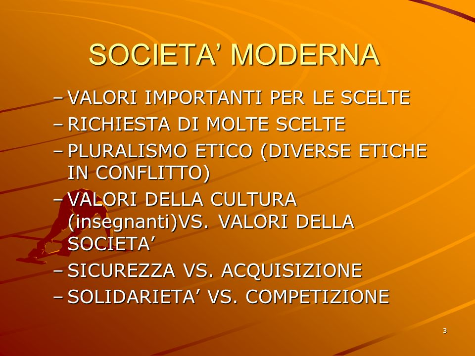 3 SOCIETA MODERNA SOCIETA MODERNA –VALORI IMPORTANTI PER LE SCELTE –RICHIESTA DI MOLTE SCELTE –PLURALISMO ETICO (DIVERSE ETICHE IN CONFLITTO) –VALORI