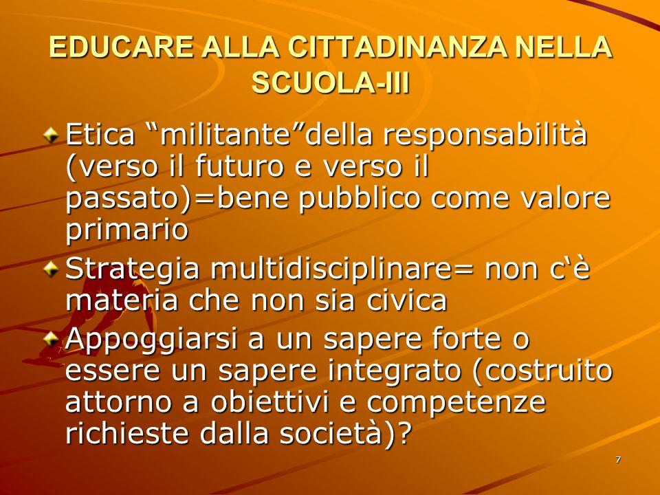 7 EDUCARE ALLA CITTADINANZA NELLA SCUOLA-III Etica militantedella responsabilità (verso il futuro e verso il passato)=bene pubblico come valore primar