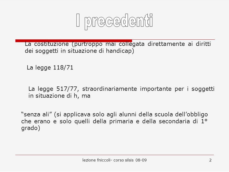 lezione fniccoli- corso silsis 08-092 La costituzione (purtroppo mai collegata direttamente ai diritti dei soggetti in situazione di handicap) La legg