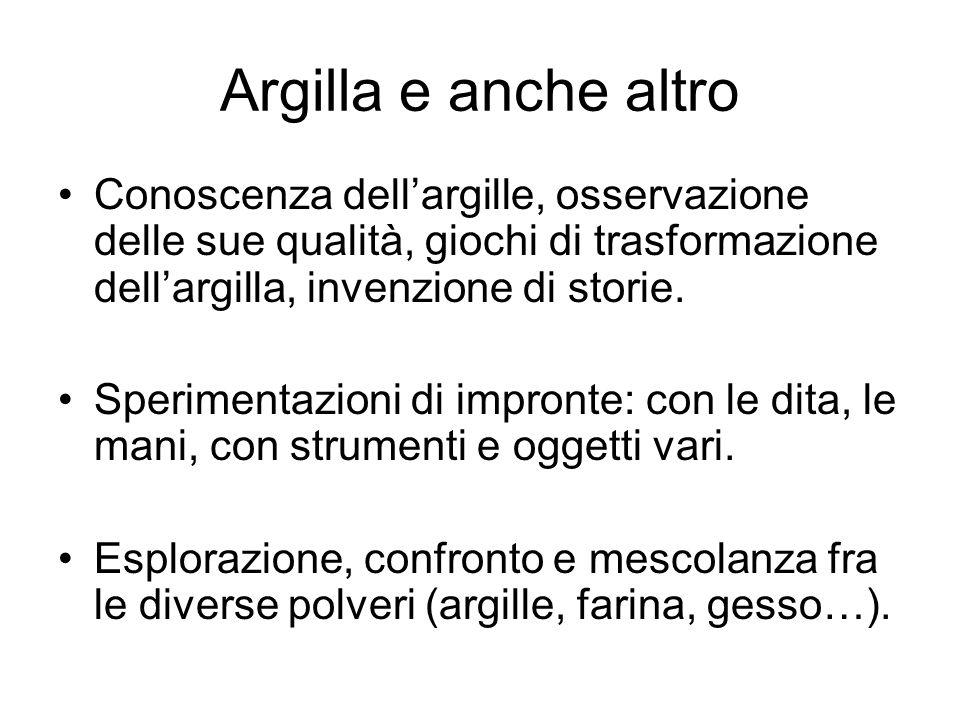 Argilla e anche altro Conoscenza dellargille, osservazione delle sue qualità, giochi di trasformazione dellargilla, invenzione di storie. Sperimentazi
