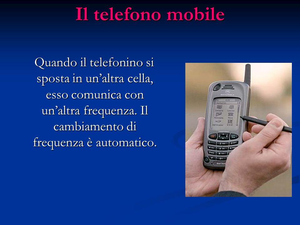Il telefono mobile Il territorio nazionale è diviso in zone chiamate celle, nelle quali il telefonino comunica con la centrale telefonica utilizzando