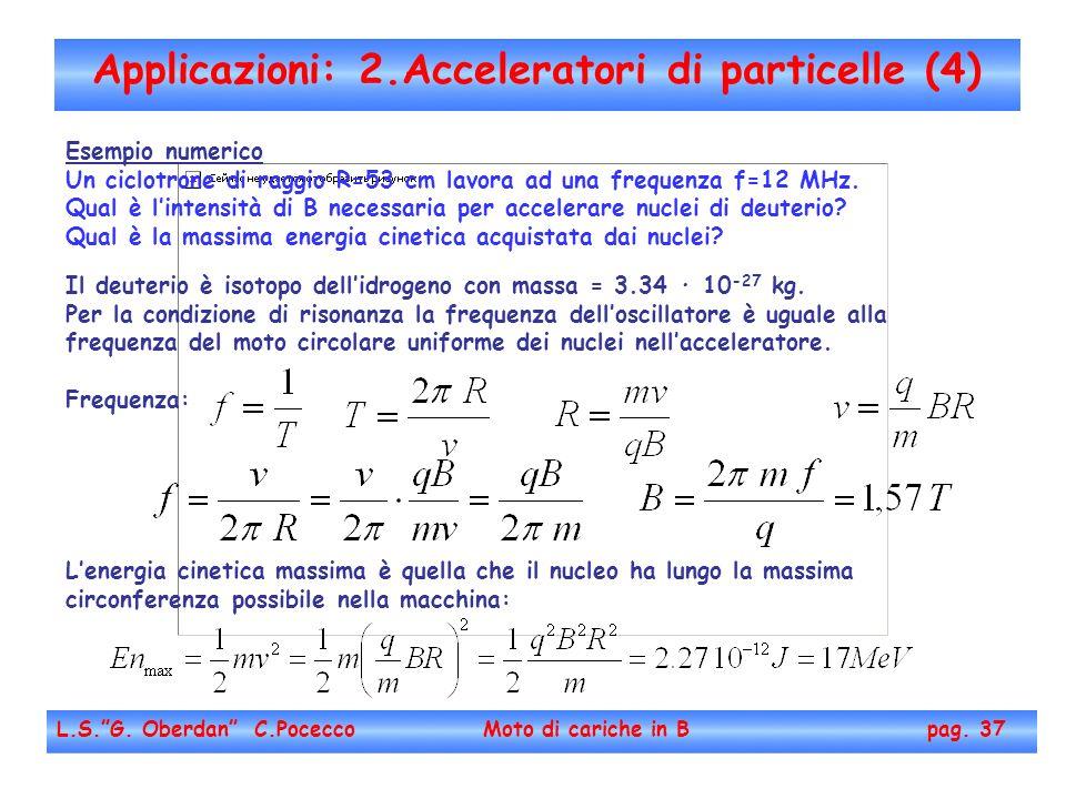 Applicazioni: 2.Acceleratori di particelle (4) L.S.G. Oberdan C.Pocecco Moto di cariche in B pag. 37 Esempio numerico Un ciclotrone di raggio R=53 cm