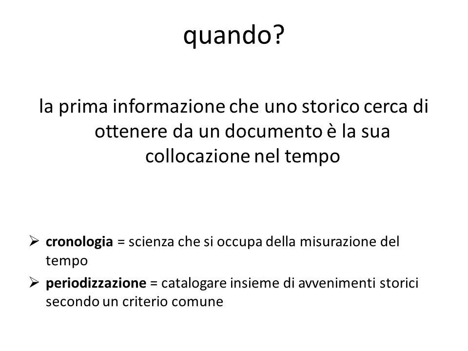 quando? la prima informazione che uno storico cerca di ottenere da un documento è la sua collocazione nel tempo cronologia = scienza che si occupa del