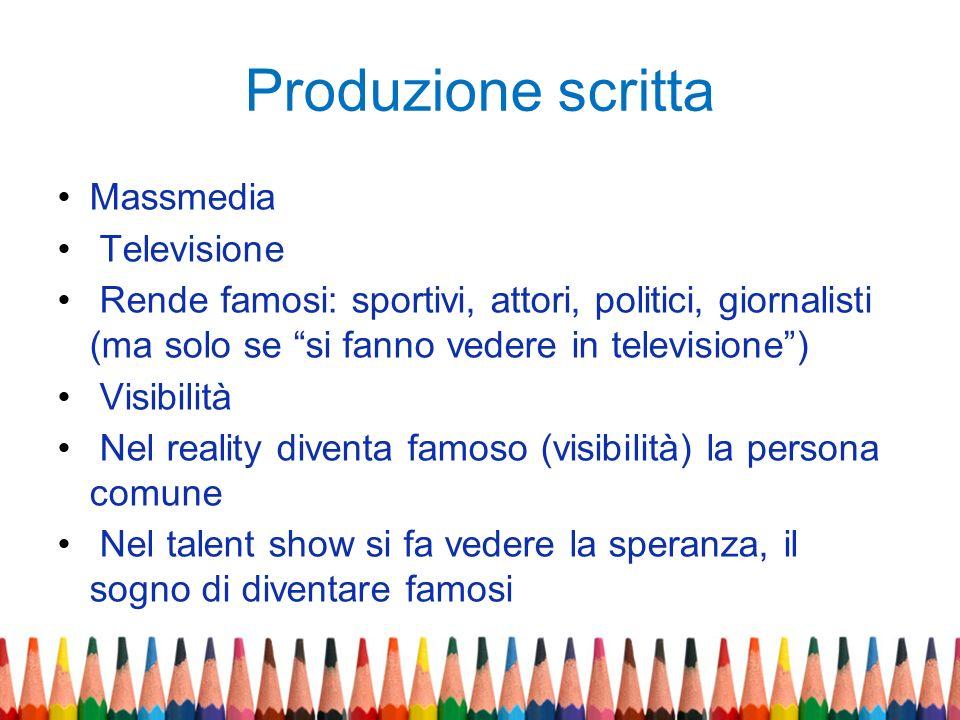 Produzione scritta Massmedia Televisione Rende famosi: sportivi, attori, politici, giornalisti (ma solo se si fanno vedere in televisione) Visibilità