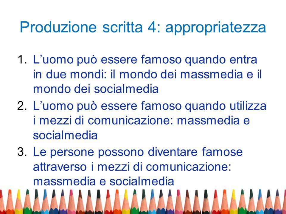 Produzione scritta 4: appropriatezza 1.Luomo può essere famoso quando entra in due mondi: il mondo dei massmedia e il mondo dei socialmedia 2.Luomo pu